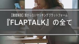 【徹底解説】繋がらないマッチングプラットフォーム『FLAPTALK』の全て