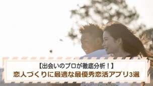 【出会いのプロが徹底分析!】恋人づくりに最適な最優秀恋活アプリ3選